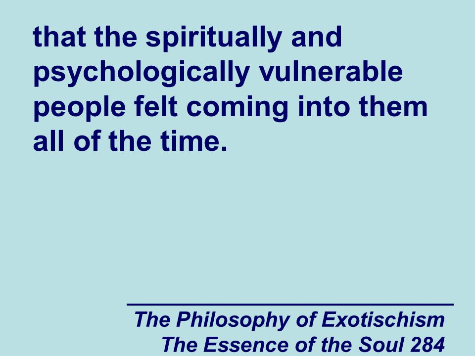 The Philosophy of Exotischism The Essence of the Soul 284 that the spiritually and psychologically vulnerable people felt coming into them all of the
