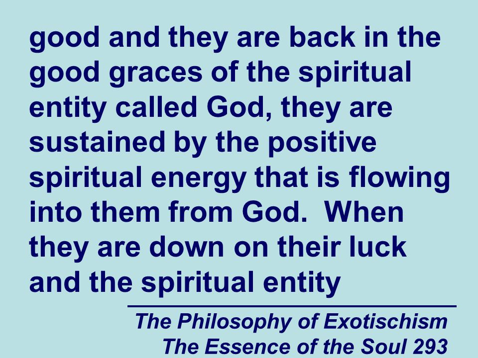 The Philosophy of Exotischism The Essence of the Soul 293 good and they are back in the good graces of the spiritual entity called God, they are susta