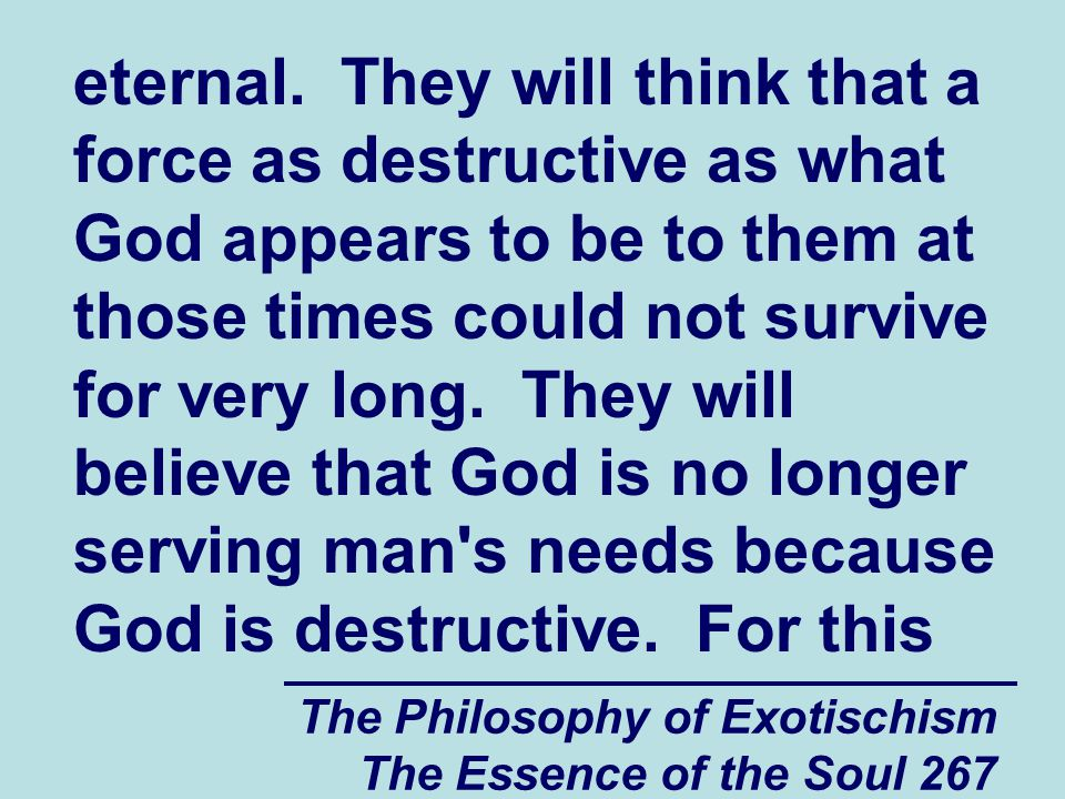 The Philosophy of Exotischism The Essence of the Soul 267 eternal. They will think that a force as destructive as what God appears to be to them at th