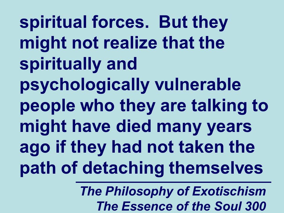 The Philosophy of Exotischism The Essence of the Soul 300 spiritual forces. But they might not realize that the spiritually and psychologically vulner