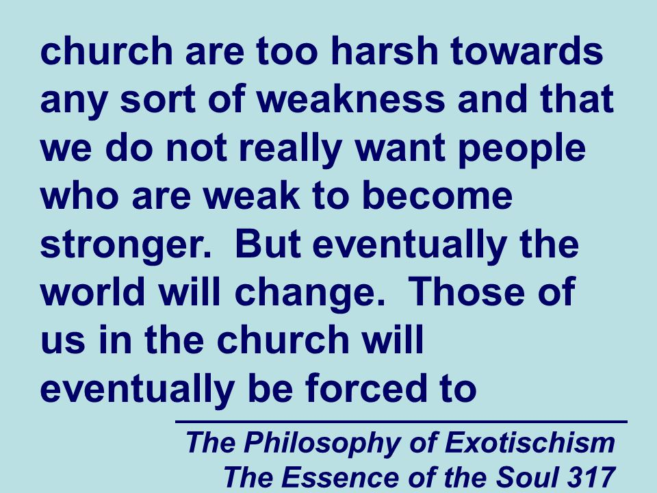 The Philosophy of Exotischism The Essence of the Soul 317 church are too harsh towards any sort of weakness and that we do not really want people who