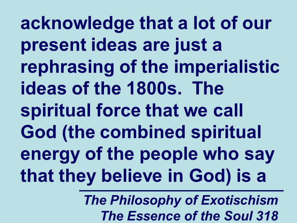 The Philosophy of Exotischism The Essence of the Soul 318 acknowledge that a lot of our present ideas are just a rephrasing of the imperialistic ideas
