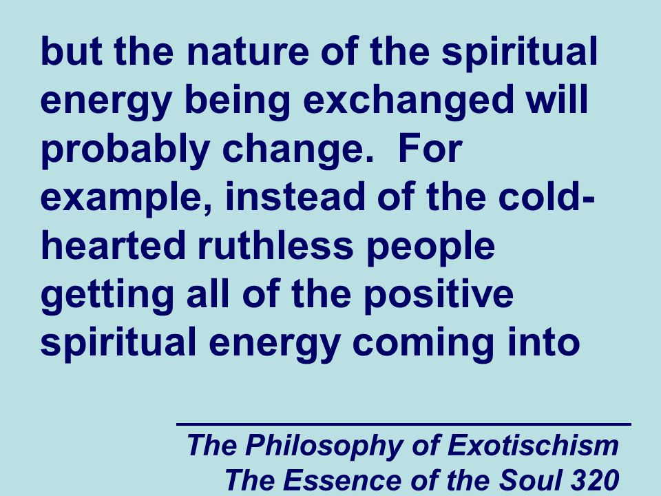 The Philosophy of Exotischism The Essence of the Soul 320 but the nature of the spiritual energy being exchanged will probably change. For example, in