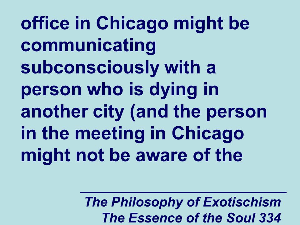 The Philosophy of Exotischism The Essence of the Soul 334 office in Chicago might be communicating subconsciously with a person who is dying in anothe