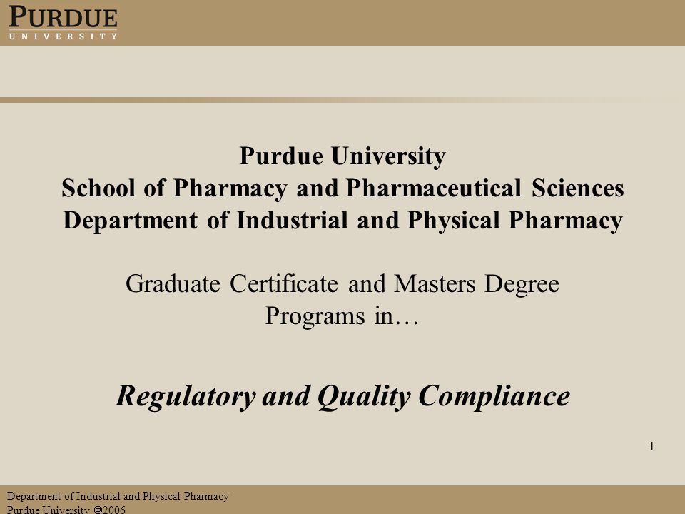 Department of Industrial and Physical Pharmacy Purdue University  2006 1 Purdue University School of Pharmacy and Pharmaceutical Sciences Department of Industrial and Physical Pharmacy Graduate Certificate and Masters Degree Programs in… Regulatory and Quality Compliance