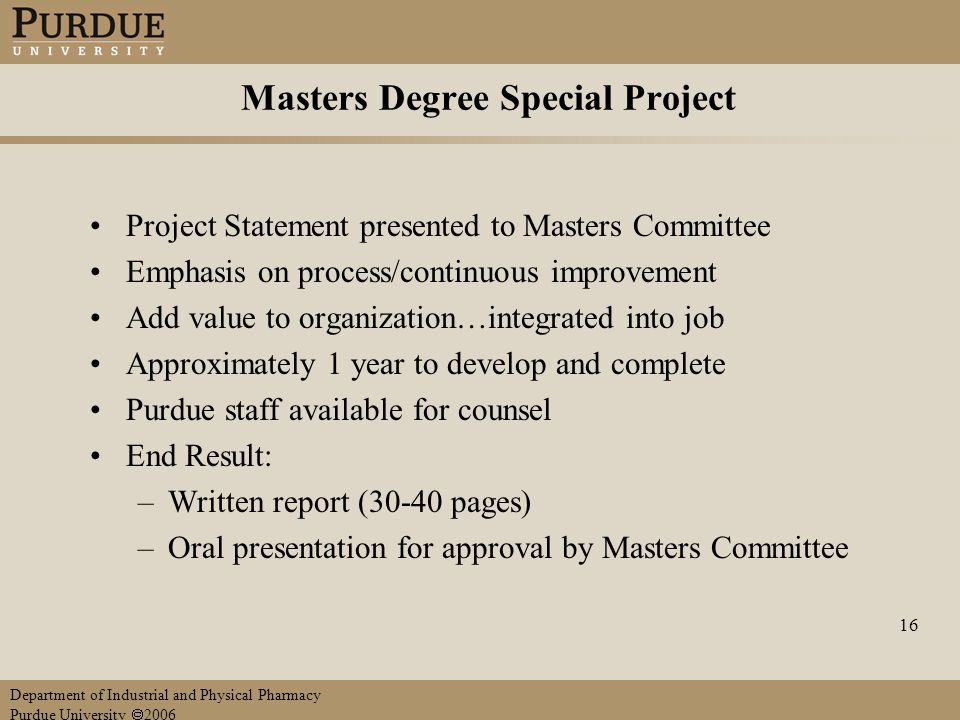 Department of Industrial and Physical Pharmacy Purdue University  2006 16 Masters Degree Special Project Project Statement presented to Masters Committee Emphasis on process/continuous improvement Add value to organization…integrated into job Approximately 1 year to develop and complete Purdue staff available for counsel End Result: –Written report (30-40 pages) –Oral presentation for approval by Masters Committee