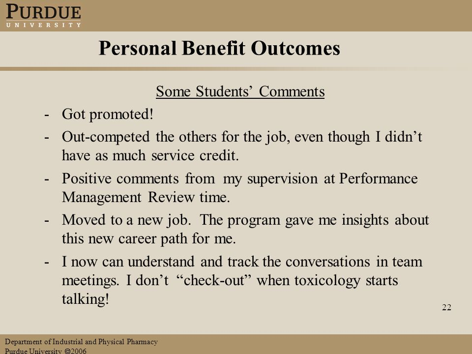 Department of Industrial and Physical Pharmacy Purdue University  2006 22 Personal Benefit Outcomes Some Students' Comments -Got promoted.
