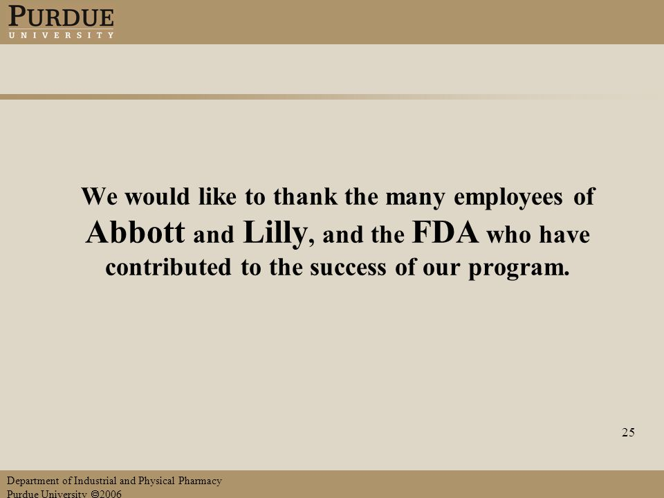 Department of Industrial and Physical Pharmacy Purdue University  2006 25 We would like to thank the many employees of Abbott and Lilly, and the FDA who have contributed to the success of our program.
