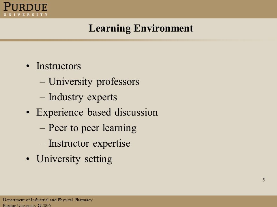 Department of Industrial and Physical Pharmacy Purdue University  2006 5 Learning Environment Instructors –University professors –Industry experts Experience based discussion –Peer to peer learning –Instructor expertise University setting