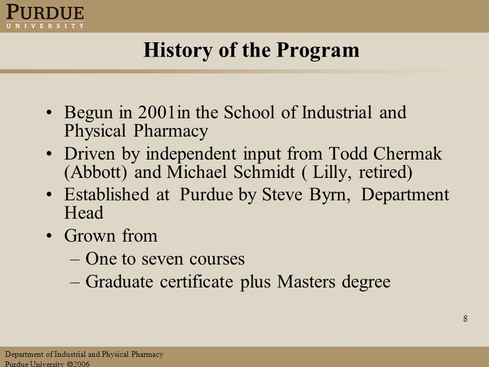 Department of Industrial and Physical Pharmacy Purdue University  2006 8 History of the Program Begun in 2001in the School of Industrial and Physical Pharmacy Driven by independent input from Todd Chermak (Abbott) and Michael Schmidt ( Lilly, retired) Established at Purdue by Steve Byrn, Department Head Grown from –One to seven courses –Graduate certificate plus Masters degree