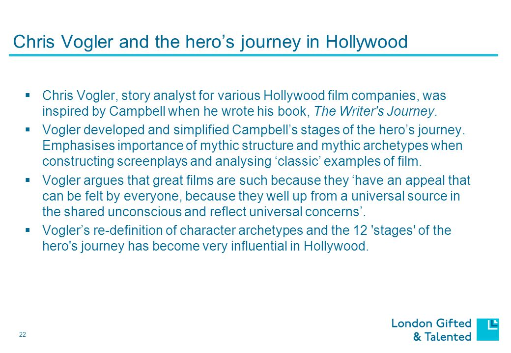 22 Chris Vogler and the hero's journey in Hollywood  Chris Vogler, story analyst for various Hollywood film companies, was inspired by Campbell when he wrote his book, The Writer s Journey.