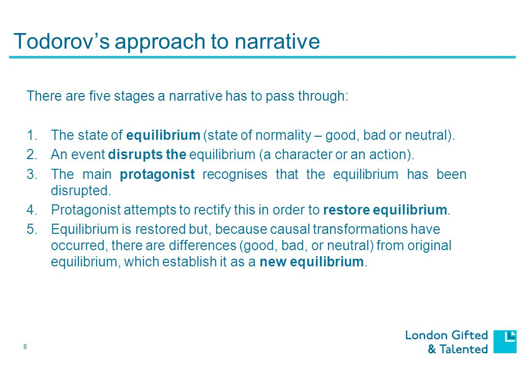 8 Todorov's approach to narrative There are five stages a narrative has to pass through: 1.The state of equilibrium (state of normality – good, bad or neutral).