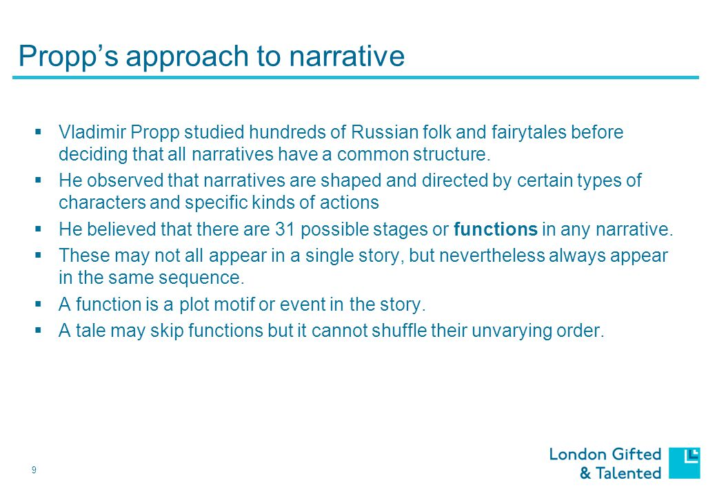 9 Propp's approach to narrative  Vladimir Propp studied hundreds of Russian folk and fairytales before deciding that all narratives have a common structure.