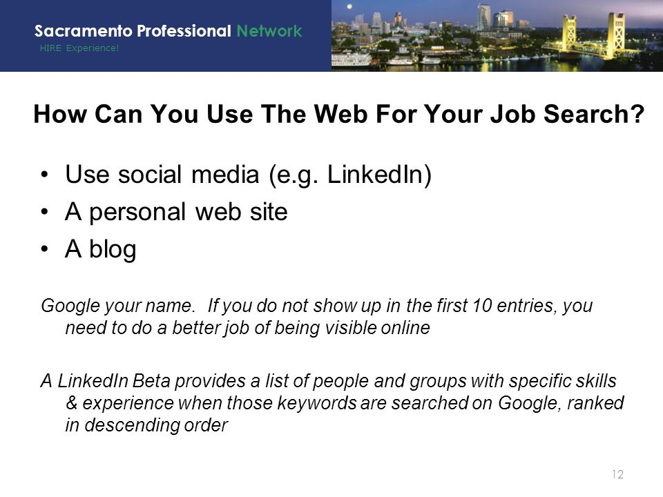 HIRE Experience! Sacramento Professional Network Use social media (e.g. LinkedIn) A personal web site A blog Google your name. If you do not show up i