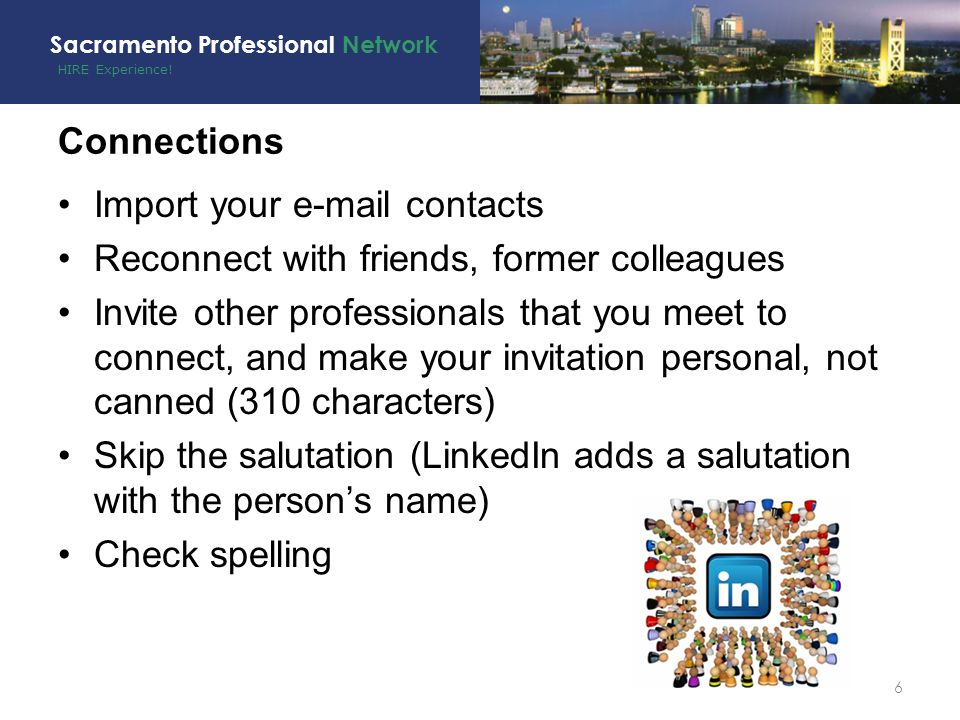 HIRE Experience! Sacramento Professional Network Connections Import your e-mail contacts Reconnect with friends, former colleagues Invite other profes