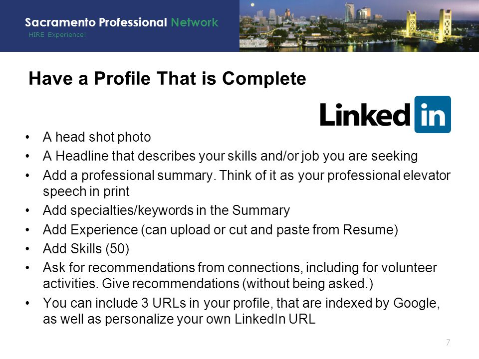 HIRE Experience! Sacramento Professional Network Have a Profile That is Complete A head shot photo A Headline that describes your skills and/or job yo