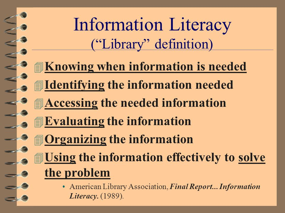 Information Literacy (IL) Initiative 4 1989: IL as essential to Lifelong Learning Breivik & Gee, Information Literacy (ACE, 1989) 4 1998: IL incorporates current trends –Service Learning –Resource-based Learning –Undergraduate Research –Problem-based Learning Breivik, Student Learning in the Information Age (ACE, 1998)