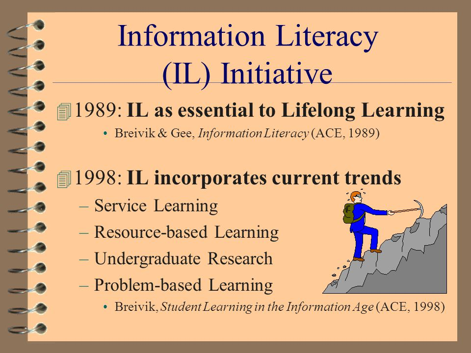 IL: Other Contributions 4 Nurturing self-reliant learners 4 Studies of student learning practices 4 Assumptions of IL: –Grounded in Information Technology (IT) –Based on knowledge of information sources –Use of tools to manage information to create new knowledge Marcum, Rethinking Information Literacy, Library Quarterly (January 2002, forthcoming)