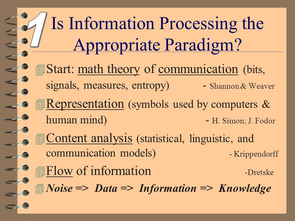 INFORMATION PROCESSING AND TRANSFER PARADIGM 4 COGNITION: Human mind like a computer 4 COMMUNICATION as signal 4 INSTRUCTION as method 4 CONTENT TRANSFER as purpose 4 INFORMATION ACCUMULATION as goal; more is better (i.e.