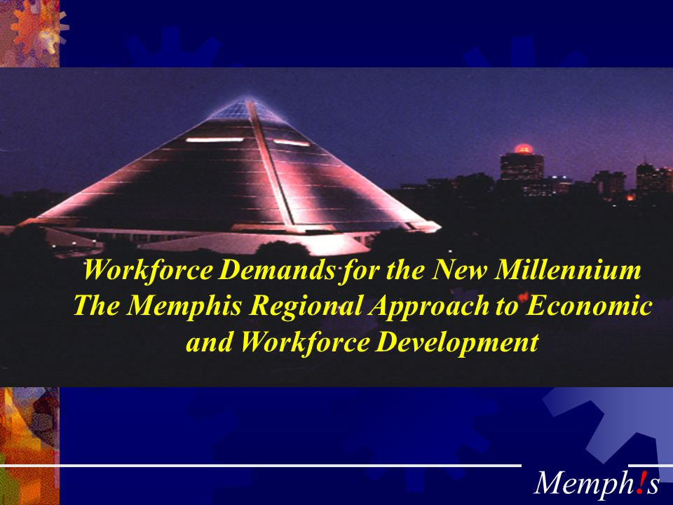 Memph!s Workforce Demands for the New Millennium The Memphis Regional Approach to Economic and Workforce Development