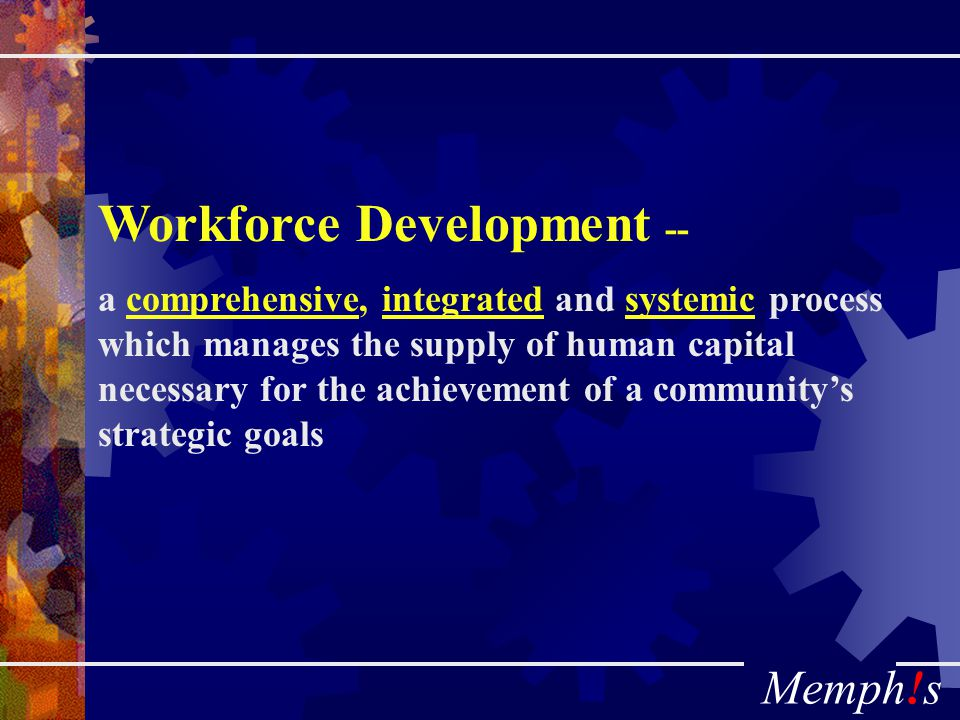 Memph!s Workforce Development -- a comprehensive, integrated and systemic process which manages the supply of human capital necessary for the achievement of a community's strategic goals
