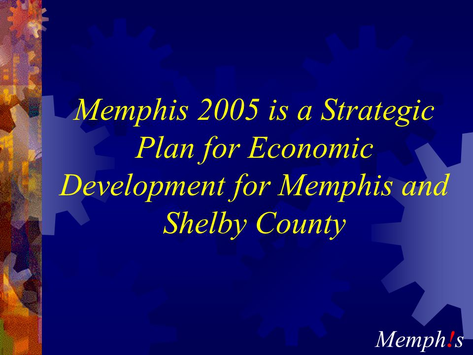 Memph!s Memphis 2005 is a Strategic Plan for Economic Development for Memphis and Shelby County