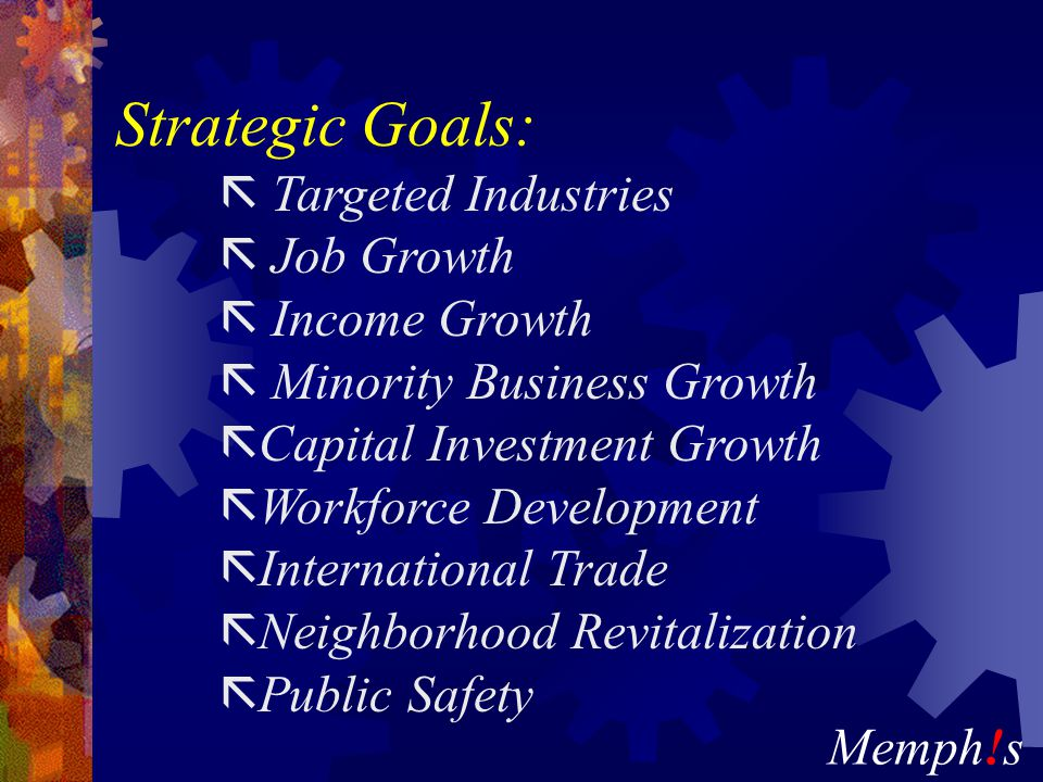 Memph!s Strategic Goals: ã Targeted Industries ã Job Growth ã Income Growth ã Minority Business Growth ã Capital Investment Growth ã Workforce Development ã International Trade ã Neighborhood Revitalization ã Public Safety