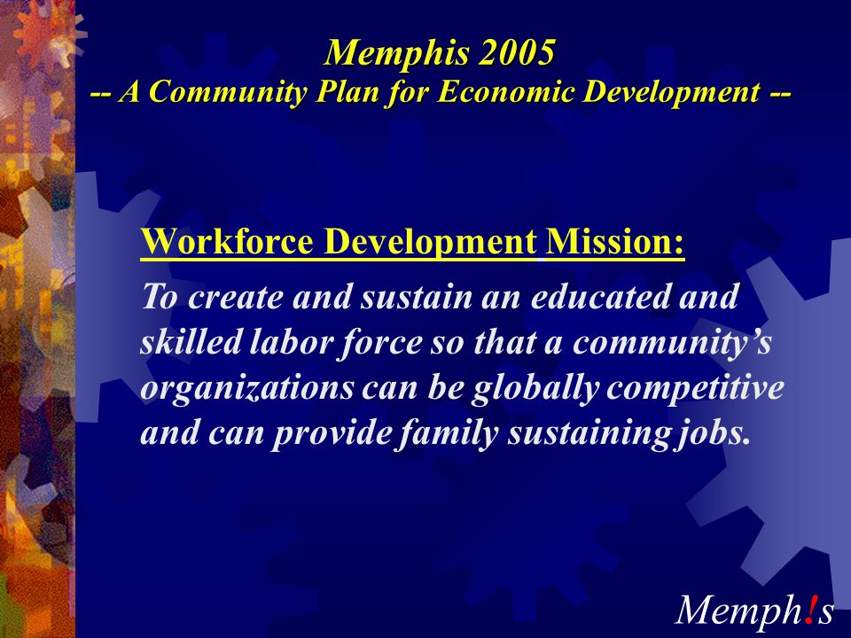 Memph!s Memphis 2005 -- A Community Plan for Economic Development -- Workforce Development Mission: To create and sustain an educated and skilled labor force so that a community's organizations can be globally competitive and can provide family sustaining jobs.