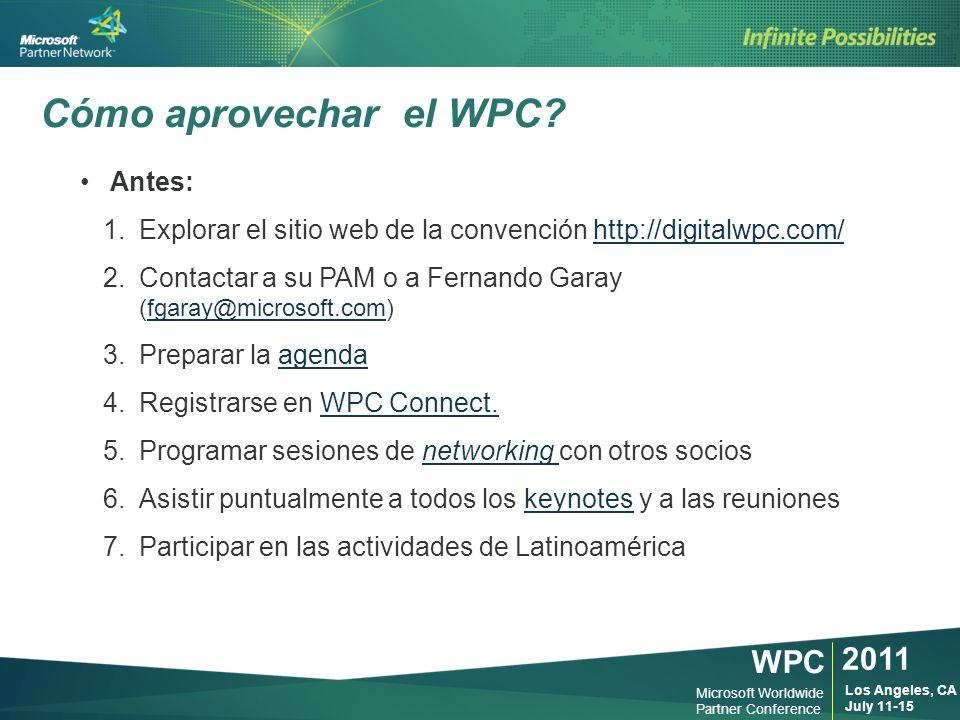 WPC 2011 Los Angeles, CA July 11-15 Microsoft Worldwide Partner Conference Antes: 1.Explorar el sitio web de la convención http://digitalwpc.com/http://digitalwpc.com/ 2.Contactar a su PAM o a Fernando Garay (fgaray@microsoft.com)fgaray@microsoft.com 3.Preparar la agendaagenda 4.Registrarse en WPC Connect.WPC Connect.