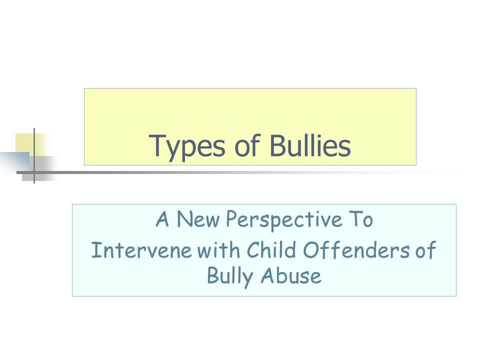 Types of Bullies A New Perspective To Intervene with Child Offenders of Bully Abuse