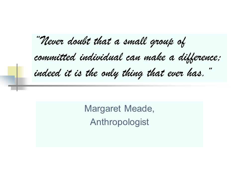 Never doubt that a small group of committed individual can make a difference; indeed it is the only thing that ever has. Margaret Meade, Anthropologist