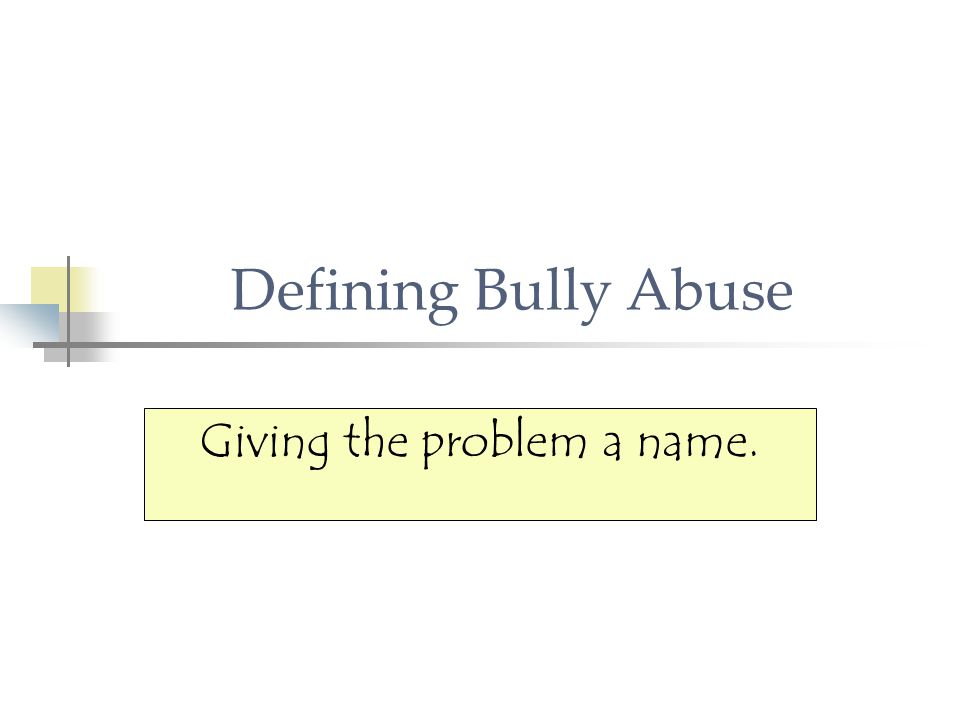 Defining Bully Abuse Giving the problem a name.