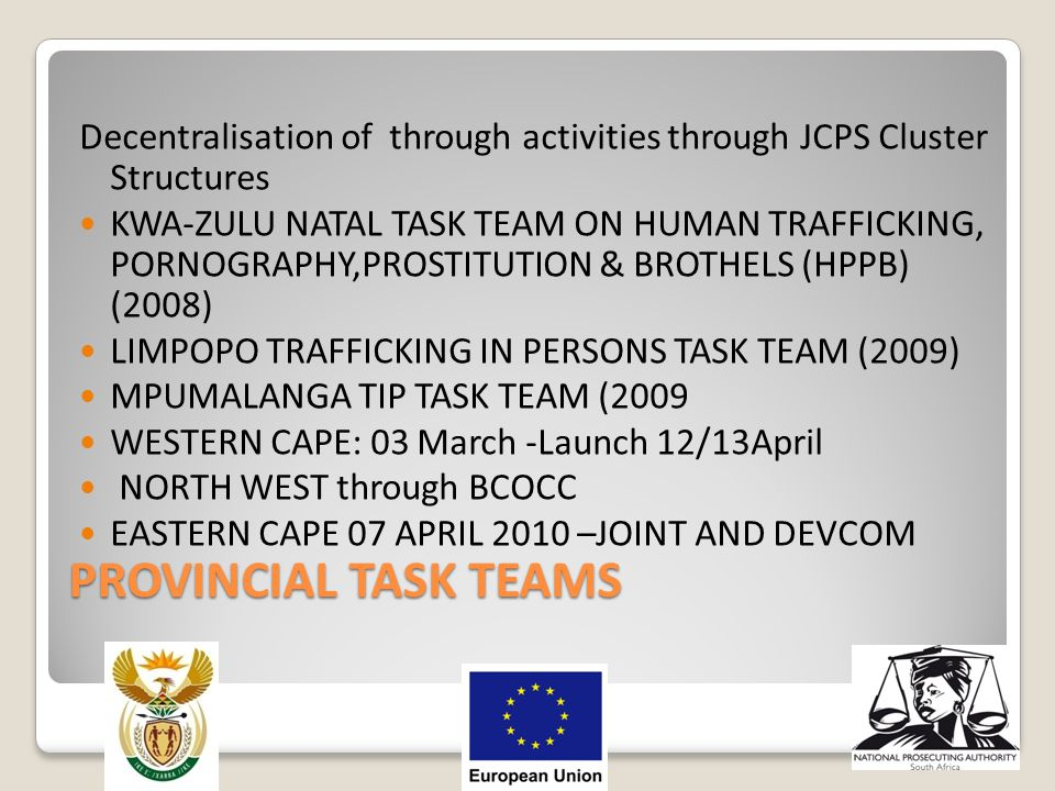 PROVINCIAL TASK TEAMS Decentralisation of through activities through JCPS Cluster Structures KWA-ZULU NATAL TASK TEAM ON HUMAN TRAFFICKING, PORNOGRAPH