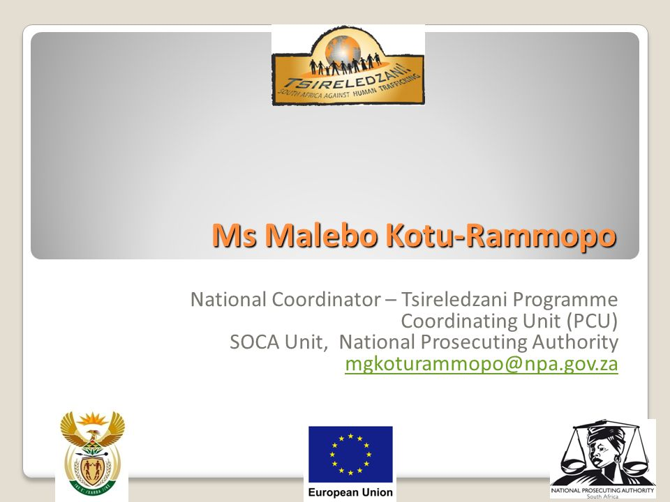 Ms Malebo Kotu-Rammopo National Coordinator – Tsireledzani Programme Coordinating Unit (PCU) SOCA Unit, National Prosecuting Authority mgkoturammopo@n