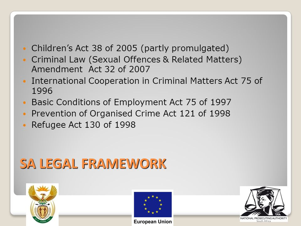 SA LEGAL FRAMEWORK Children's Act 38 of 2005 (partly promulgated) Criminal Law (Sexual Offences & Related Matters) Amendment Act 32 of 2007 Internatio