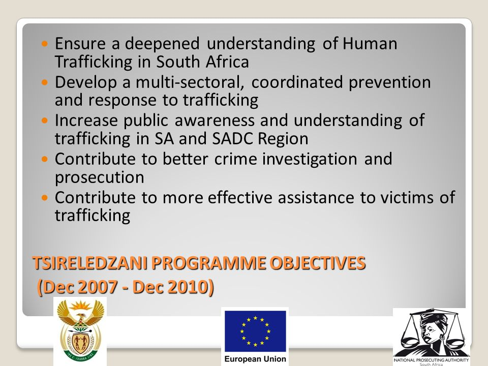 TSIRELEDZANI PROGRAMME OBJECTIVES (Dec 2007 - Dec 2010) Ensure a deepened understanding of Human Trafficking in South Africa Develop a multi-sectoral,