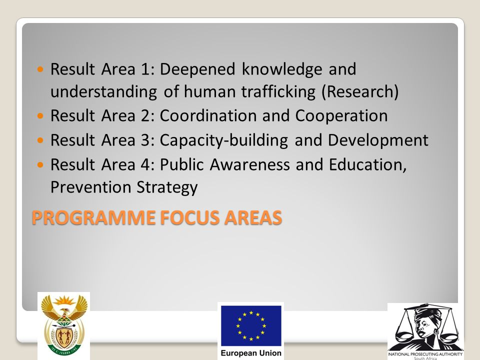 PROGRAMME FOCUS AREAS Result Area 1: Deepened knowledge and understanding of human trafficking (Research) Result Area 2: Coordination and Cooperation