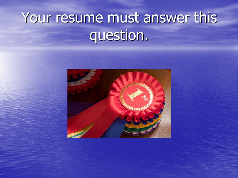 Your resume must answer this question.