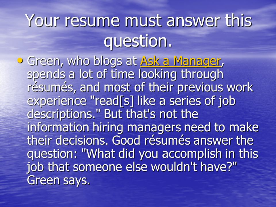 Green, who blogs at Ask a Manager, spends a lot of time looking through résumés, and most of their previous work experience read[s] like a series of job descriptions. But that s not the information hiring managers need to make their decisions.