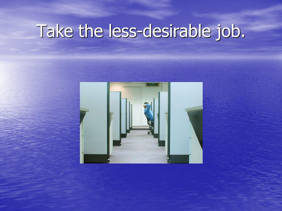 Take the less-desirable job.