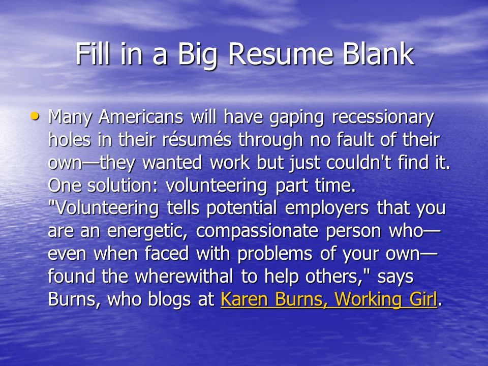 Fill in a Big Resume Blank Many Americans will have gaping recessionary holes in their résumés through no fault of their own—they wanted work but just couldn t find it.