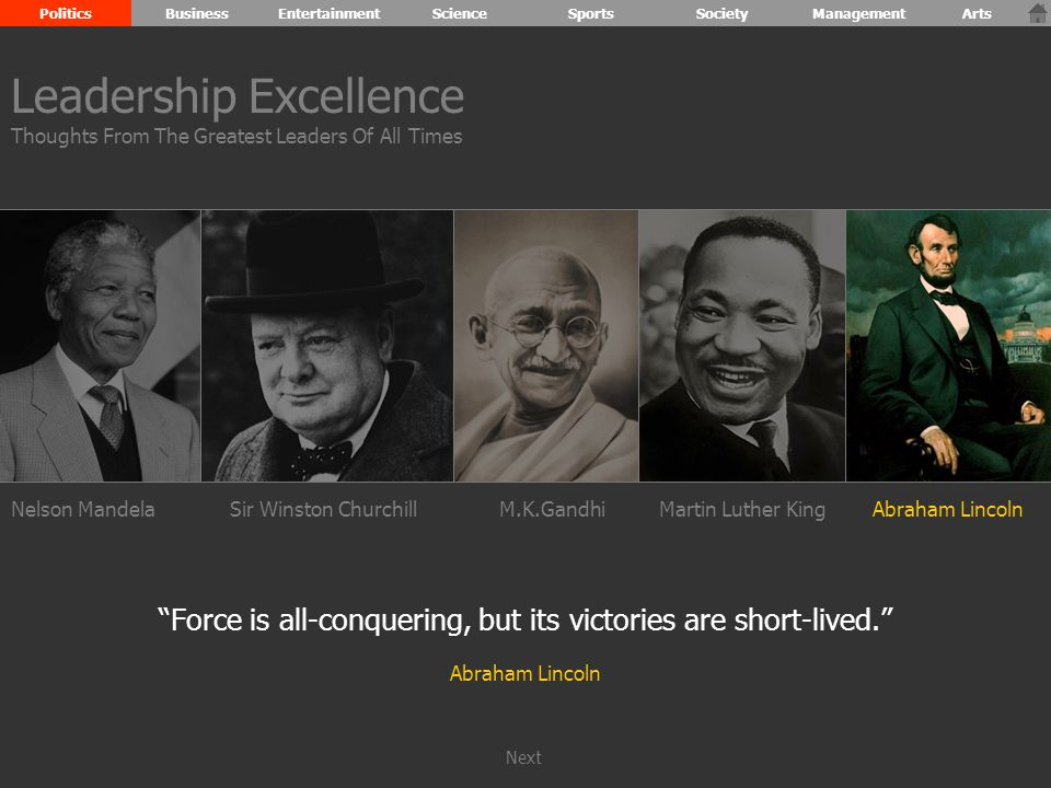 Nelson MandelaSir Winston ChurchillM.K.GandhiMartin Luther KingAbraham Lincoln Force is all-conquering, but its victories are short-lived. Abraham Lincoln Leadership Excellence Thoughts From The Greatest Leaders Of All Times PoliticsBusinessEntertainmentScienceSportsSocietyManagementArts Next