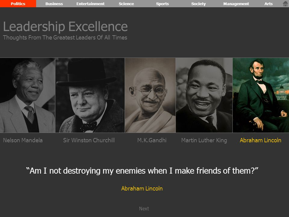 Nelson MandelaSir Winston ChurchillM.K.GandhiMartin Luther KingAbraham Lincoln Am I not destroying my enemies when I make friends of them Abraham Lincoln Leadership Excellence Thoughts From The Greatest Leaders Of All Times PoliticsBusinessEntertainmentScienceSportsSocietyManagementArts Next