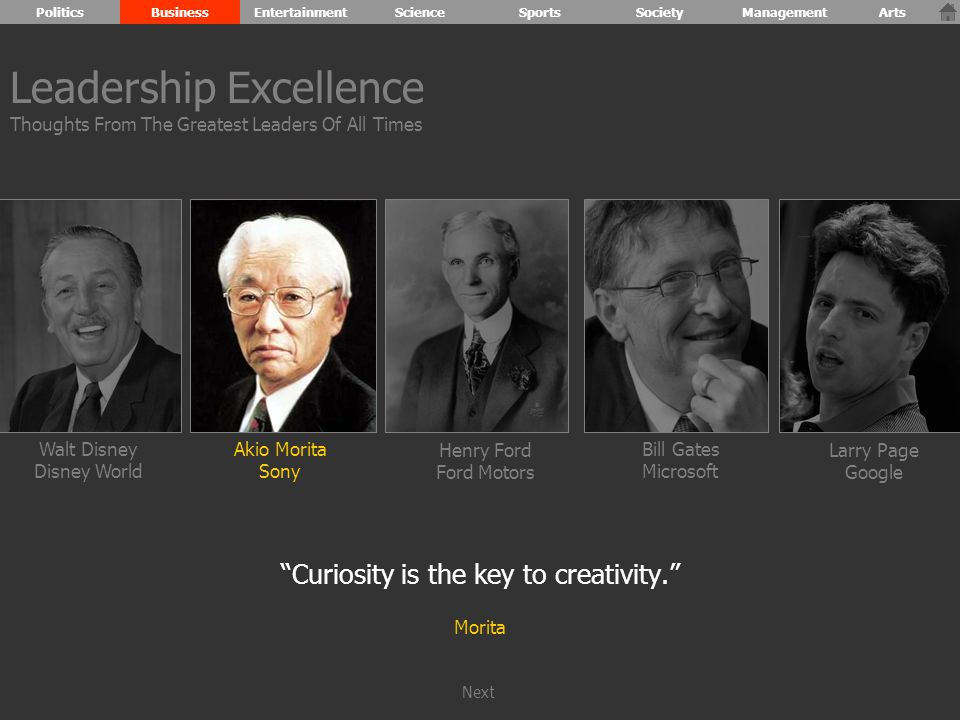 Walt Disney Disney World Henry Ford Ford Motors Bill Gates Microsoft Larry Page Google Akio Morita Sony Curiosity is the key to creativity. Morita Leadership Excellence Thoughts From The Greatest Leaders Of All Times PoliticsBusinessEntertainmentScienceSportsSocietyManagementArts Next
