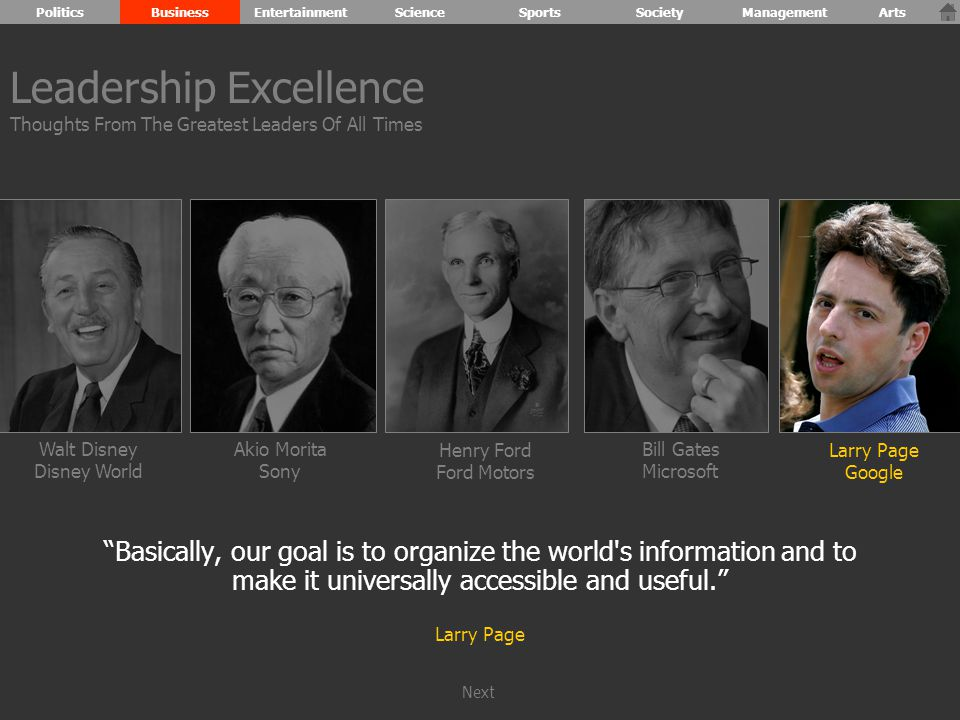 Walt Disney Disney World Henry Ford Ford Motors Bill Gates Microsoft Larry Page Google Akio Morita Sony Basically, our goal is to organize the world s information and to make it universally accessible and useful. Larry Page Leadership Excellence Thoughts From The Greatest Leaders Of All Times PoliticsBusinessEntertainmentScienceSportsSocietyManagementArts Next