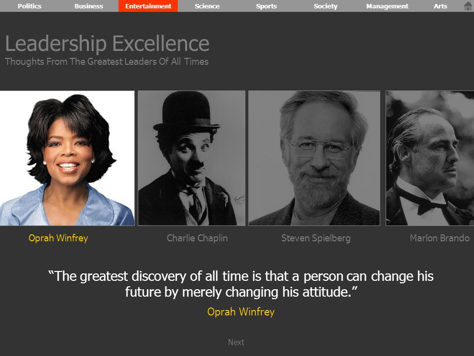 Oprah WinfreyCharlie ChaplinSteven SpielbergMarlon Brando The greatest discovery of all time is that a person can change his future by merely changing his attitude. Oprah Winfrey Leadership Excellence Thoughts From The Greatest Leaders Of All Times PoliticsBusinessEntertainmentScienceSportsSocietyManagementArts Next