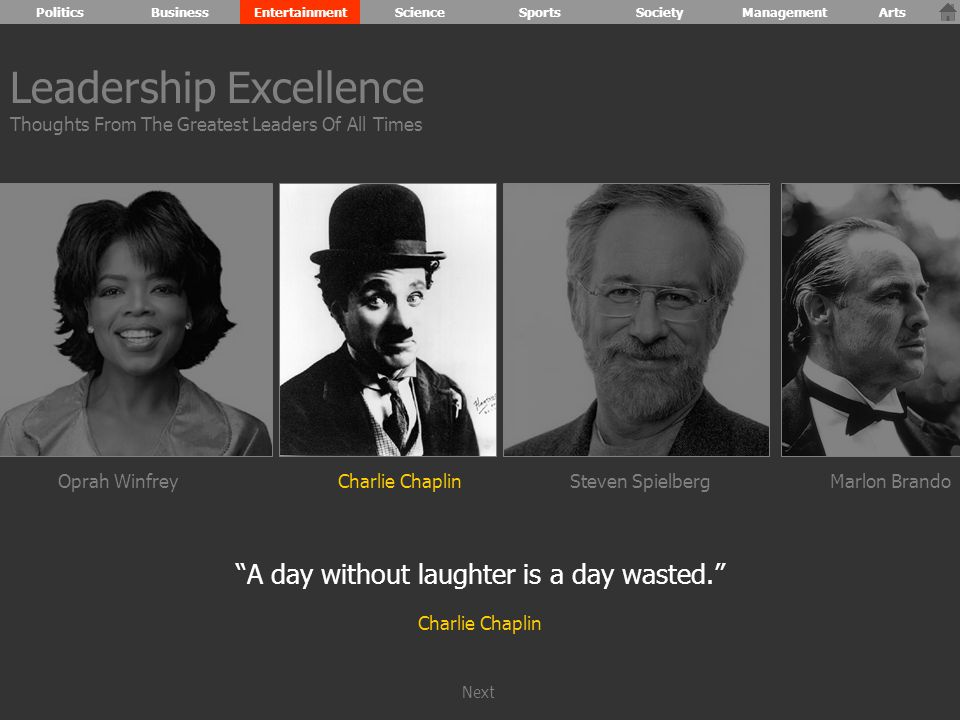 Oprah WinfreyCharlie ChaplinSteven SpielbergMarlon Brando A day without laughter is a day wasted. Charlie Chaplin Leadership Excellence Thoughts From The Greatest Leaders Of All Times PoliticsBusinessEntertainmentScienceSportsSocietyManagementArts Next