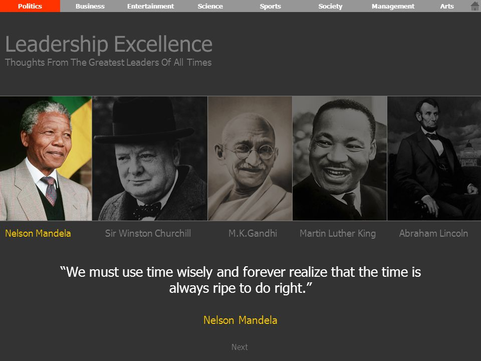 Nelson MandelaSir Winston ChurchillM.K.GandhiAbraham Lincoln We must use time wisely and forever realize that the time is always ripe to do right. Nelson Mandela Leadership Excellence Thoughts From The Greatest Leaders Of All Times PoliticsBusinessEntertainmentScienceSportsSocietyManagementArts Martin Luther King Next