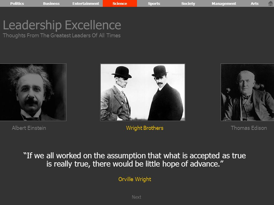 Albert Einstein If we all worked on the assumption that what is accepted as true is really true, there would be little hope of advance. Orville Wright Wright BrothersThomas Edison Leadership Excellence Thoughts From The Greatest Leaders Of All Times PoliticsBusinessEntertainmentScienceSportsSocietyManagementArts Next