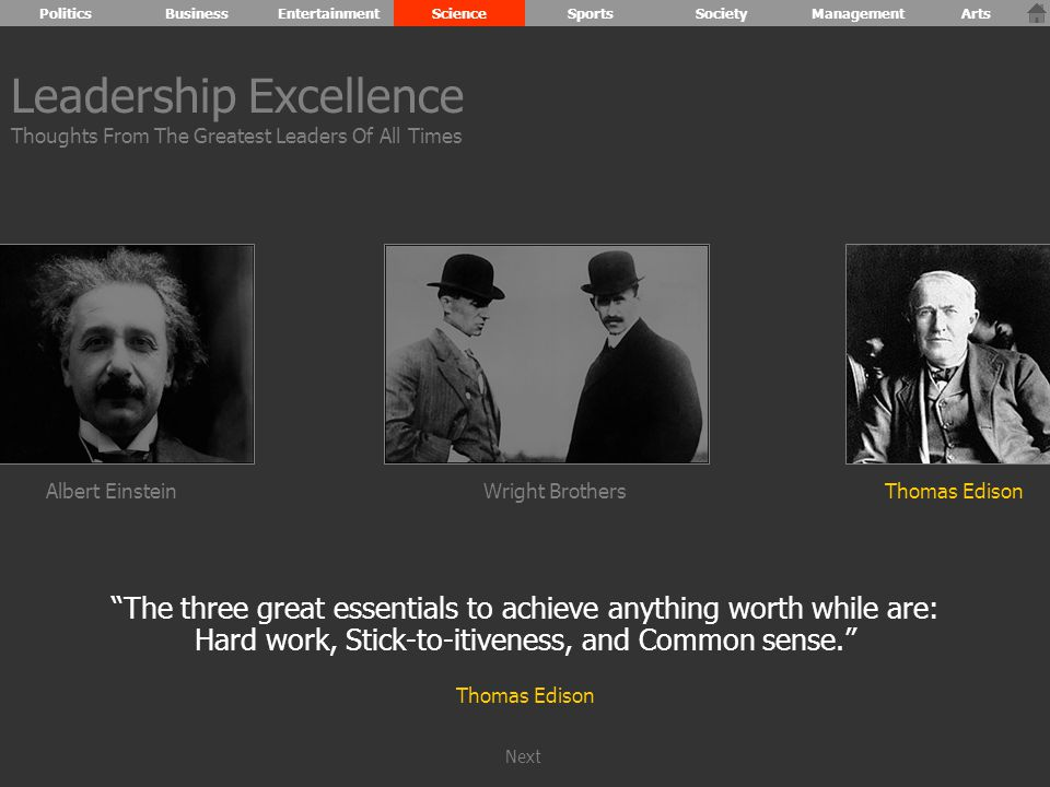 Albert Einstein The three great essentials to achieve anything worth while are: Hard work, Stick-to-itiveness, and Common sense. Thomas Edison Wright BrothersThomas Edison Leadership Excellence Thoughts From The Greatest Leaders Of All Times PoliticsBusinessEntertainmentScienceSportsSocietyManagementArts Next